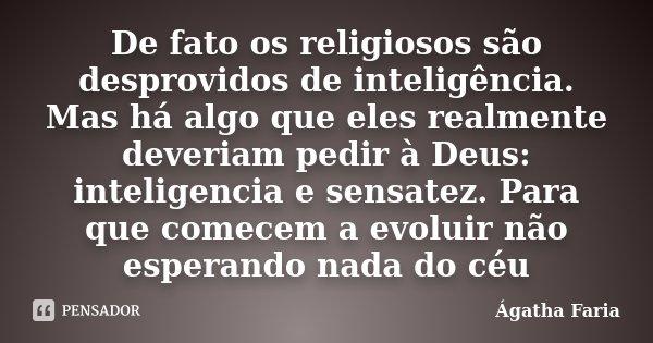 De fato os religiosos são desprovidos de inteligência. Mas há algo que eles realmente deveriam pedir à Deus: inteligencia e sensatez. Para que comecem a evoluir... Frase de Ágatha Faria.