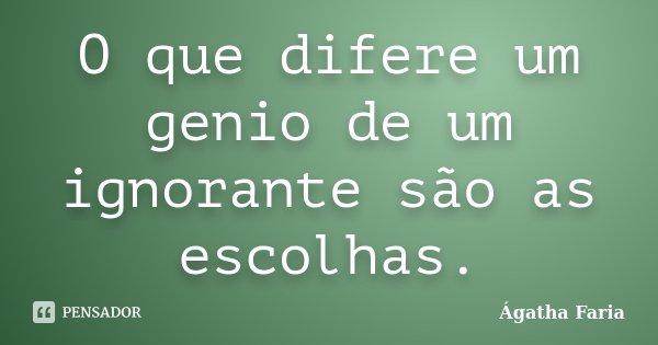 O que difere um genio de um ignorante são as escolhas.... Frase de Ágatha Faria.