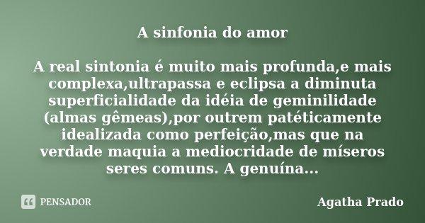 A sinfonia do amor A real sintonia é muito mais profunda,e mais complexa,ultrapassa e eclipsa a diminuta superficialidade da idéia de geminilidade (almas gêmeas... Frase de Agatha Prado.