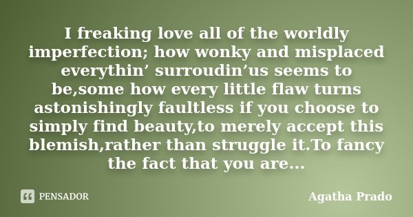 I freaking love all of the worldly imperfection; how wonky and misplaced everythin' surroudin'us seems to be,some how every little flaw turns astonishingly faul... Frase de Agatha Prado.