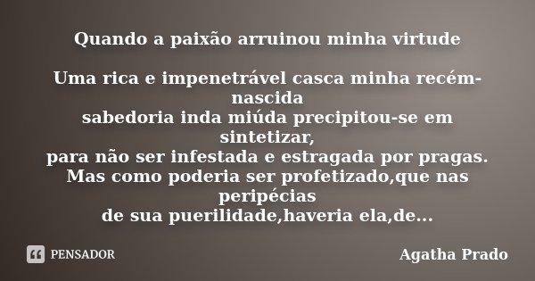 Quando a paixão arruinou minha virtude Uma rica e impenetrável casca minha recém-nascida sabedoria inda miúda precipitou-se em sintetizar, para não ser infestad... Frase de Agatha Prado.