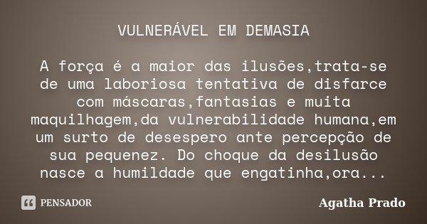 VULNERÁVEL EM DEMASIA A força é a maior das ilusões,trata-se de uma laboriosa tentativa de disfarce com máscaras,fantasias e muita maquilhagem,da vulnerabilidad... Frase de Agatha Prado.
