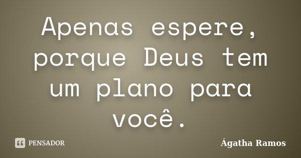 Apenas espere, porque Deus tem um plano para você.... Frase de Ágatha Ramos.