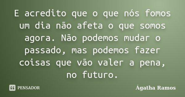 E acredito que o que nós fomos um dia não afeta o que somos agora. Não podemos mudar o passado, mas podemos fazer coisas que vão valer a pena, no futuro.... Frase de Ágatha Ramos.