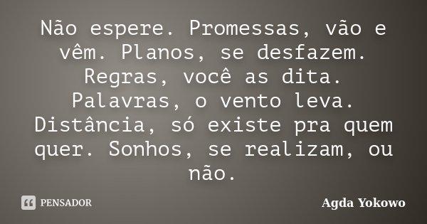 Não espere. Promessas, vão e vêm. Planos, se desfazem. Regras, você as dita. Palavras, o vento leva. Distância, só existe pra quem quer. Sonhos, se realizam, ou... Frase de Agda Yokowo.