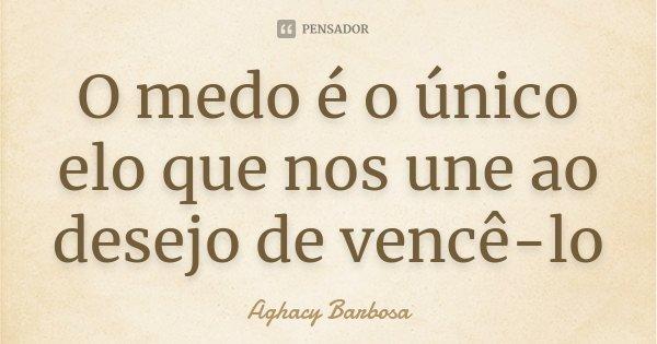 O medo é o único elo que nos une ao desejo de vencê-lo... Frase de Aghacy Barbosa.