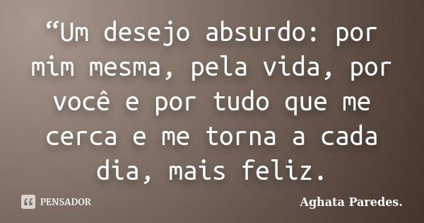 """""""Um desejo absurdo: por mim mesma, pela vida, por você e por tudo que me cerca e me torna a cada dia, mais feliz.... Frase de Aghata Paredes."""