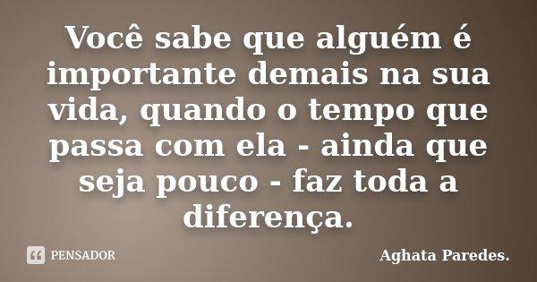Você sabe que alguém é importante demais na sua vida, quando o tempo que passa com ela - ainda que seja pouco - faz toda a diferença.... Frase de Aghata Paredes.