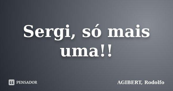Sergi, só mais uma!!... Frase de AGIBERT, Rodolfo.