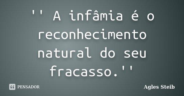 '' A infâmia é o reconhecimento natural do seu fracasso.''... Frase de Agles Steib.