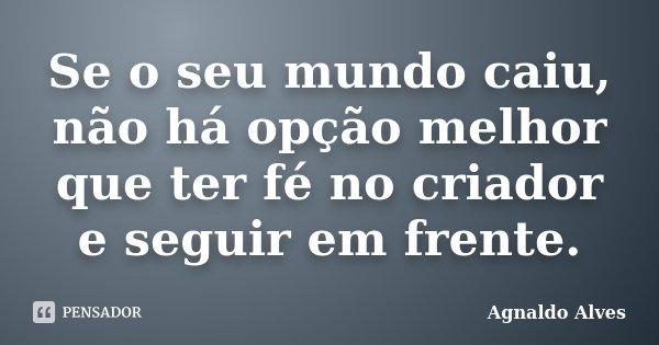 Se o seu mundo caiu, não há opção melhor que ter fé no criador e seguir em frente.... Frase de Agnaldo Alves.