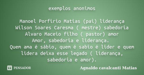 exemplos anonimos Manoel Porfirio Matias (pai) liderança Wilson Soares Caresma ( mestre) sabedoria Alvaro Maceio filho ( pastor) amor Amor, sabedoria e lideranç... Frase de Agnaldo Cavalcanti Matias.