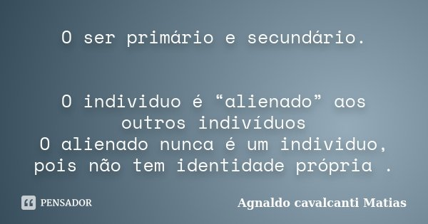 """O ser primário e secundário. O individuo é """"alienado"""" aos outros indivíduos O alienado nunca é um individuo, pois não tem identidade própria .... Frase de Agnaldo Cavalcanti Matias."""