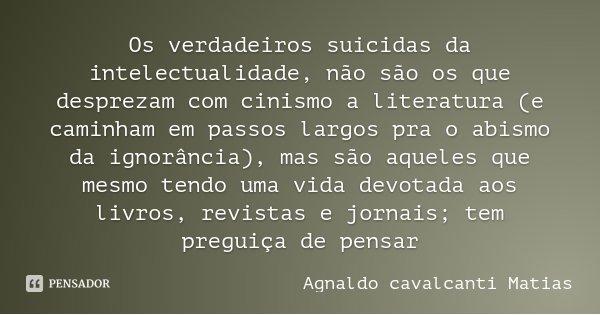 Os verdadeiros suicidas da intelectualidade, não são os que desprezam com cinismo a literatura (e caminham em passos largos pra o abismo da ignorância), mas são... Frase de Agnaldo Cavalcanti Matias.