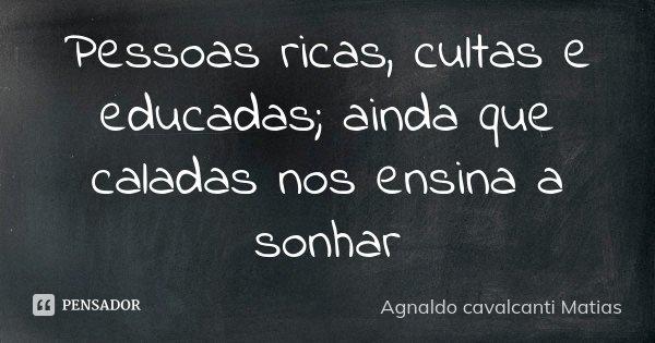 Pessoas ricas, cultas e educadas; ainda que caladas nos ensina a sonhar... Frase de Agnaldo Cavalcanti Matias.