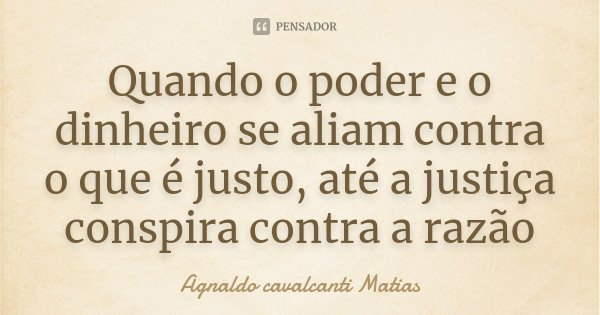Quando o poder e o dinheiro se aliam contra o que é justo, até a justiça conspira contra a razão... Frase de Agnaldo cavalcanti Matias.