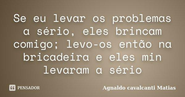 Se eu levar os problemas a sério, eles brincam comigo; levo-os então na bricadeira e eles min levaram a sério... Frase de Agnaldo Cavalcanti Matias.