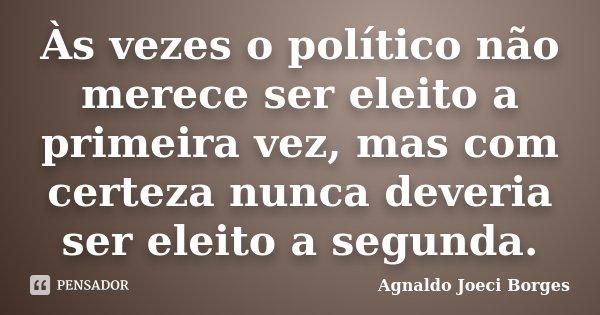 Às vezes o político não merece ser eleito a primeira vez, mas com certeza nunca deveria ser eleito a segunda.... Frase de Agnaldo Joeci Borges.
