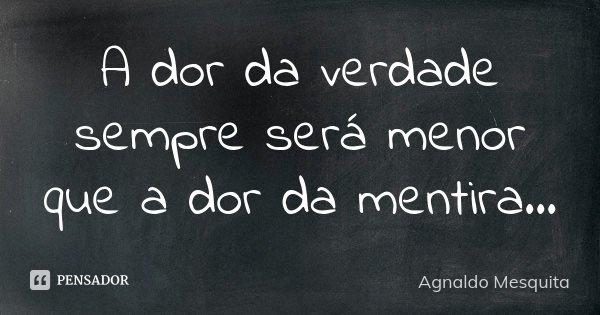 A dor da verdade sempre será menor que a dor da mentira...... Frase de Agnaldo Mesquita.