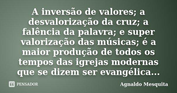 A inversão de valores; a desvalorização da cruz; a falência da palavra; e super valorização das músicas; é a maior produção de todos os tempos das igrejas moder... Frase de Agnaldo Mesquita.