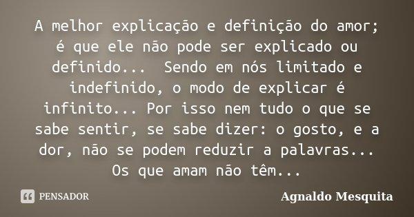 A melhor explicação e definição do amor; é que ele não pode ser explicado ou definido... Sendo em nós limitado e indefinido, o modo de explicar é infinito... P... Frase de Agnaldo Mesquita.