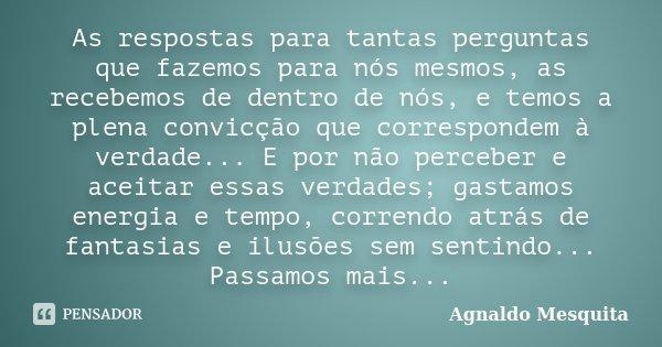 As respostas para tantas perguntas que fazemos para nós mesmos, as recebemos de dentro de nós, e temos a plena convicção que correspondem à verdade... E por não... Frase de Agnaldo Mesquita.