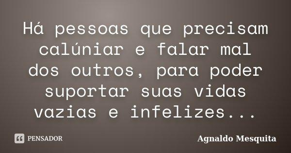 Há pessoas que precisam calúniar e falar mal dos outros, para poder suportar suas vidas vazias e infelizes...... Frase de Agnaldo Mesquita.