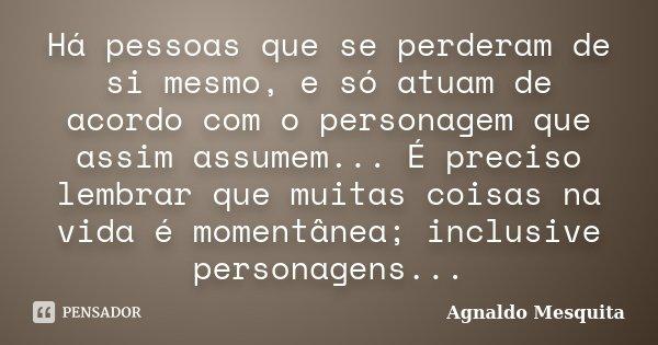 Há pessoas que se perderam de si mesmo, e só atuam de acordo com o personagem que assim assumem... É preciso lembrar que muitas coisas na vida é momentânea; inc... Frase de Agnaldo Mesquita.