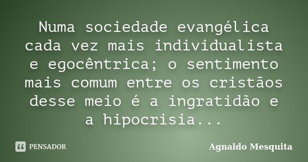 Numa sociedade evangélica cada vez mais individualista e egocêntrica; o sentimento mais comum entre os cristãos desse meio é a ingratidão e a hipocrisia...... Frase de Agnaldo Mesquita.