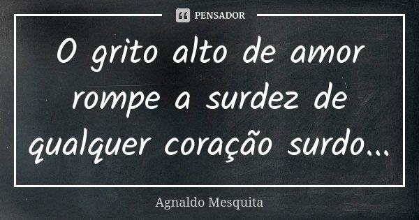 O grito alto de amor rompe a surdez de qualquer coração surdo...... Frase de Agnaldo Mesquita.