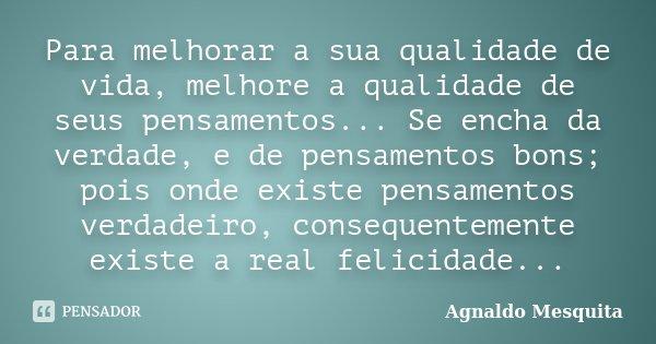 Para melhorar a sua qualidade de vida, melhore a qualidade de seus pensamentos... Se encha da verdade, e de pensamentos bons; pois onde existe pensamentos verda... Frase de Agnaldo Mesquita.