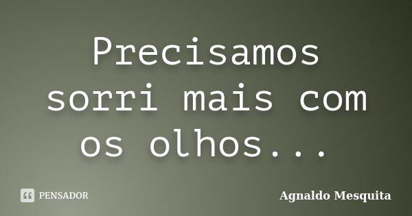 Precisamos sorri mais com os olhos...... Frase de Agnaldo Mesquita.