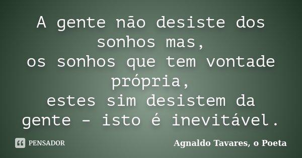 A gente não desiste dos sonhos mas, os sonhos que tem vontade própria, estes sim desistem da gente – isto é inevitável.... Frase de Agnaldo Tavares, o Poeta.