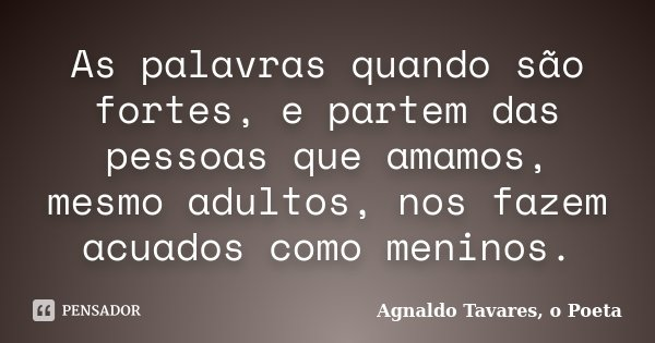 As palavras quando são fortes, e partem das pessoas que amamos, mesmo adultos, nos fazem acuados como meninos.... Frase de Agnaldo Tavares, o Poeta.