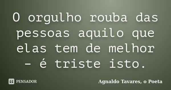 O orgulho rouba das pessoas aquilo que elas tem de melhor – é triste isto.... Frase de Agnaldo Tavares, o Poeta.