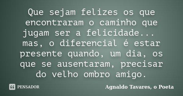 Que sejam felizes os que encontraram o caminho que jugam ser a felicidade... mas, o diferencial é estar presente quando, um dia, os que se ausentaram, precisar ... Frase de Agnaldo Tavares, o Poeta.