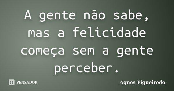 A gente não sabe, mas a felicidade começa sem a gente perceber.... Frase de Agnes Figueiredo.