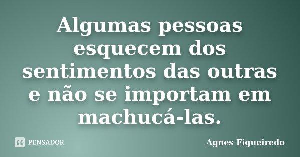 Algumas pessoas esquecem dos sentimentos das outras e não se importam em machucá-las.... Frase de Agnes Figueiredo.