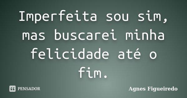 Imperfeita sou sim, mas buscarei minha felicidade até o fim.... Frase de Agnes Figueiredo.