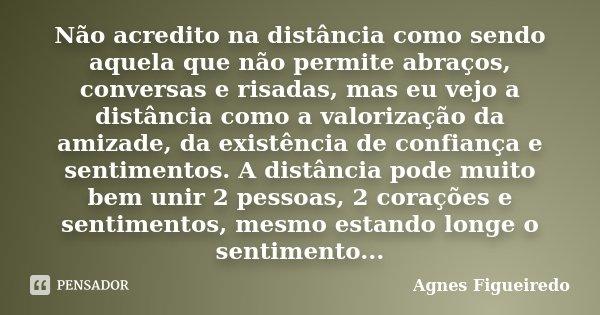 Não acredito na distância como sendo aquela que não permite abraços, conversas e risadas, mas eu vejo a distância como a valorização da amizade, da existência d... Frase de Agnes Figueiredo.