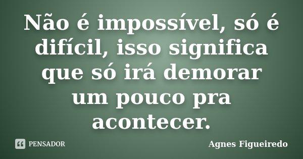 Não é impossível, só é difícil, isso significa que só irá demorar um pouco pra acontecer.... Frase de Agnes Figueiredo.
