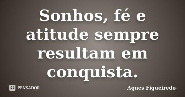 Sonhos, fé e atitude sempre resultam em conquista.... Frase de Agnes Figueiredo.