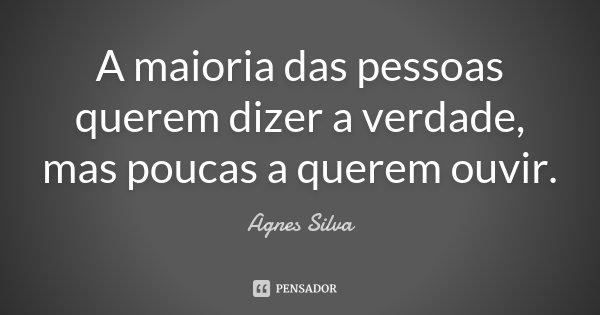 A maioria das pessoas querem dizer a verdade, mas poucas a querem ouvir.... Frase de Agnes Silva.