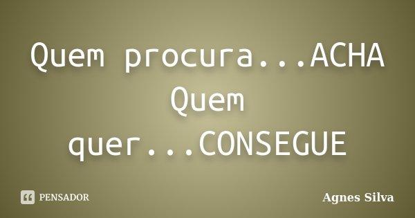Quem procura...ACHA Quem quer...CONSEGUE... Frase de Agnes Silva.