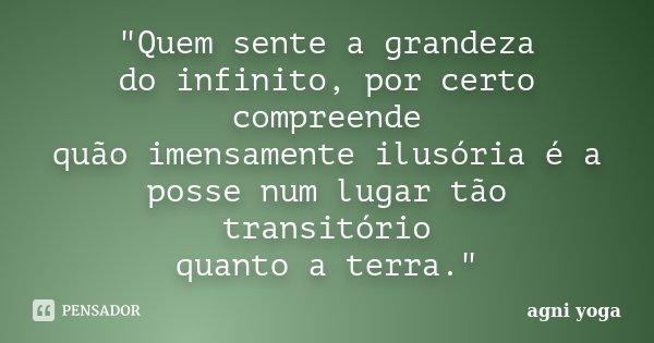 """""""Quem sente a grandeza do infinito, por certo compreende quão imensamente ilusória é a posse num lugar tão transitório quanto a terra.""""... Frase de (agni yoga)."""