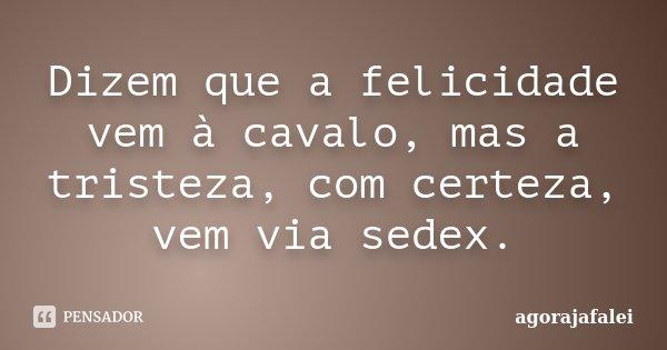 Dizem que a felicidade vem à cavalo, mas a tristeza, com certeza, vem via sedex.... Frase de agorajafalei.