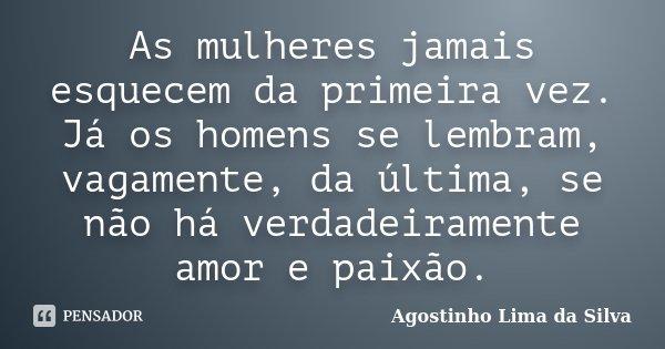 As mulheres jamais esquecem da primeira vez. Já os homens se lembram, vagamente, da última, se não há verdadeiramente amor e paixão.... Frase de Agostinho Lima da Silva.