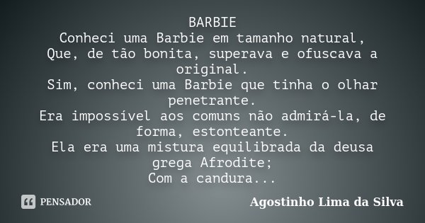BARBIE Conheci uma Barbie em tamanho natural, Que, de tão bonita, superava e ofuscava a original. Sim, conheci uma Barbie que tinha o olhar penetrante. Era impo... Frase de Agostinho Lima da Silva.