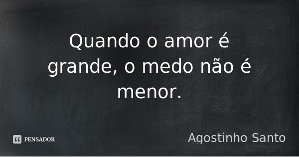 Quando o amor é grande, o medo não é menor.... Frase de Agostinho Santo.
