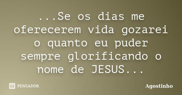 ...Se os dias me oferecerem vida gozarei o quanto eu puder sempre glorificando o nome de JESUS...... Frase de Agostinho.